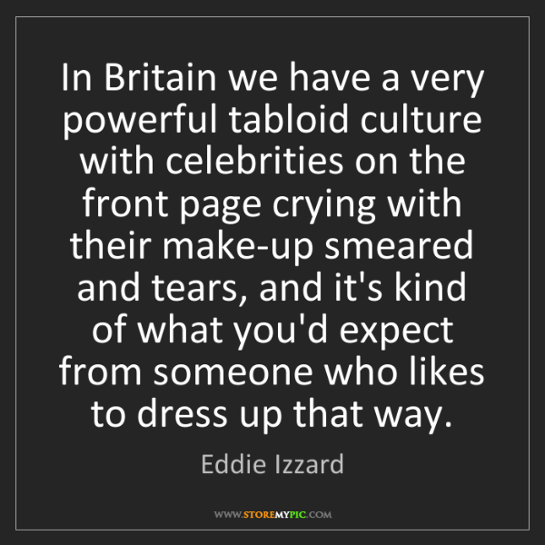 Eddie Izzard: In Britain we have a very powerful tabloid culture with...