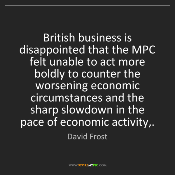 David Frost: British business is disappointed that the MPC felt unable...