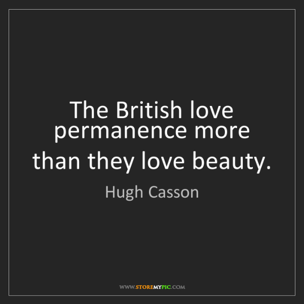 Hugh Casson: The British love permanence more than they love beauty.