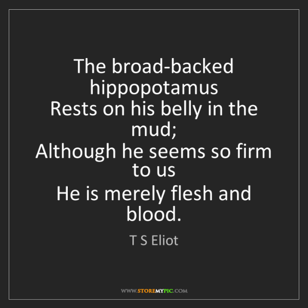 T S Eliot: The broad-backed hippopotamus   Rests on his belly in...