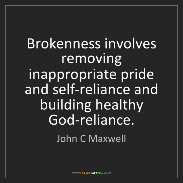 John C Maxwell: Brokenness involves removing inappropriate pride and...