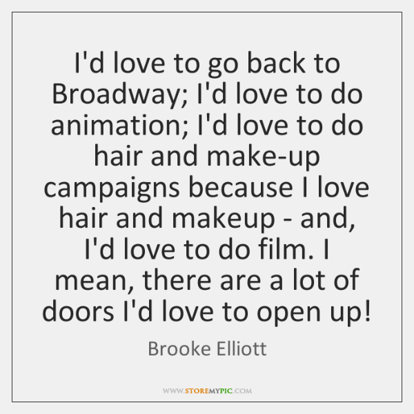 I'd love to go back to Broadway; I'd love to do animation; ...