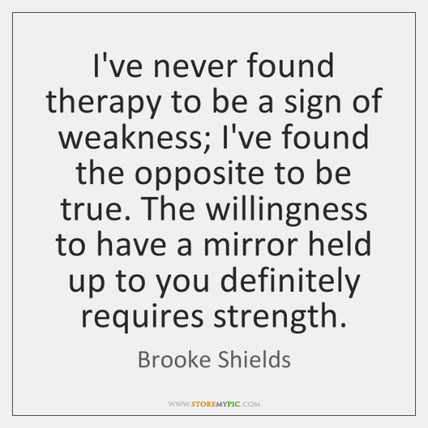 I've never found therapy to be a sign of weakness; I've found ...