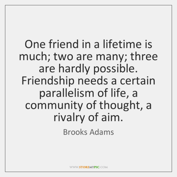 One friend in a lifetime is much; two are many; three are ...