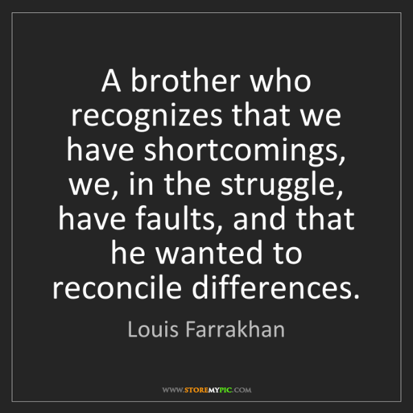 Louis Farrakhan: A brother who recognizes that we have shortcomings, we,...