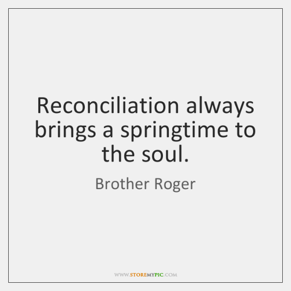 Reconciliation always brings a springtime to the soul.