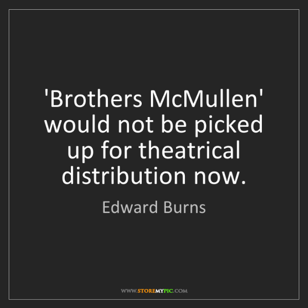 Edward Burns: 'Brothers McMullen' would not be picked up for theatrical...
