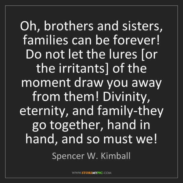 Spencer W. Kimball: Oh, brothers and sisters, families can be forever! Do...