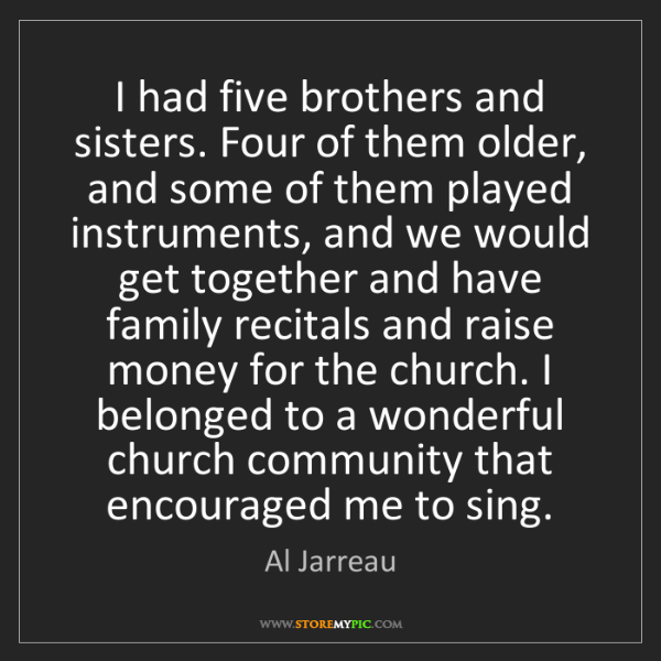 Al Jarreau: I had five brothers and sisters. Four of them older,...