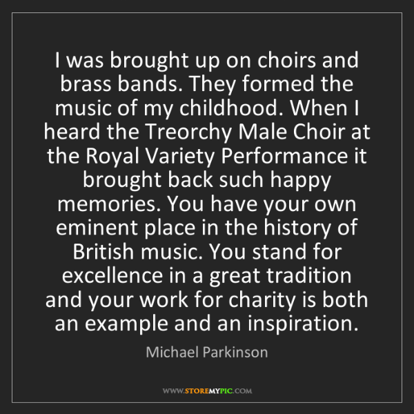Michael Parkinson: I was brought up on choirs and brass bands. They formed...