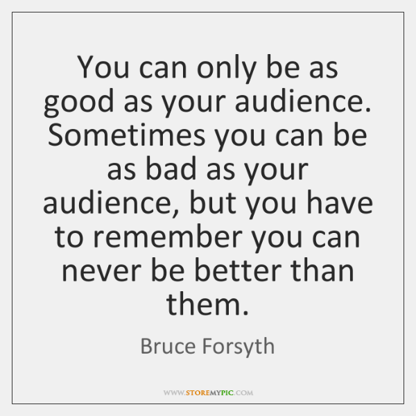 You can only be as good as your audience. Sometimes you can ...