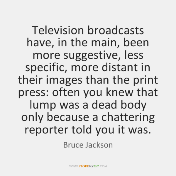 Television broadcasts have, in the main, been more suggestive, less specific, more ...