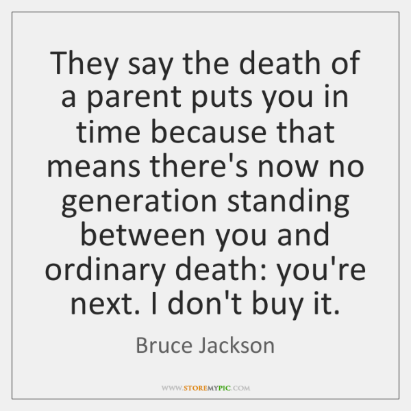 They say the death of a parent puts you in time because ...