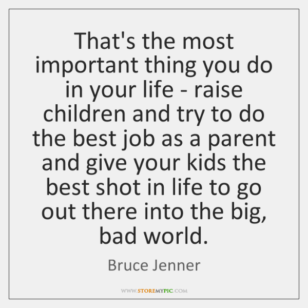 That's the most important thing you do in your life - raise ...