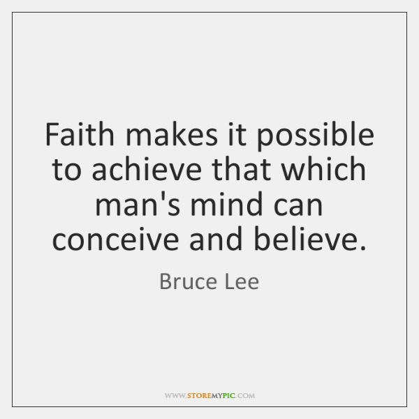 Faith makes it possible to achieve that which man's mind can conceive ...