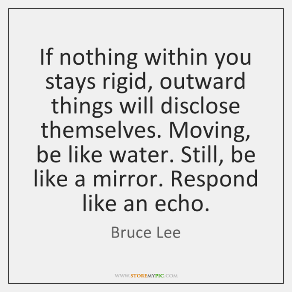 If nothing within you stays rigid, outward things will disclose themselves. Moving, ...