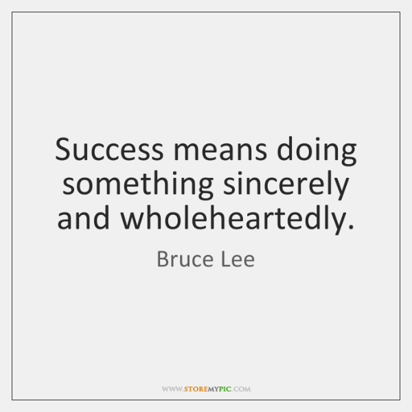 Success means doing something sincerely and wholeheartedly.
