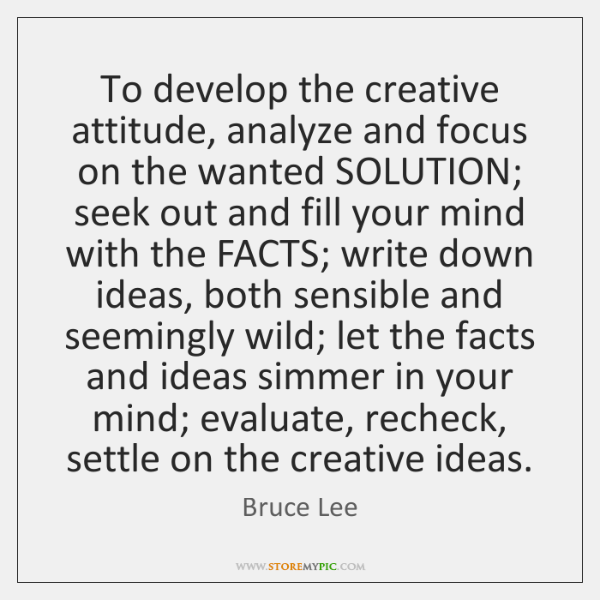 To develop the creative attitude, analyze and focus on the wanted SOLUTION; ...