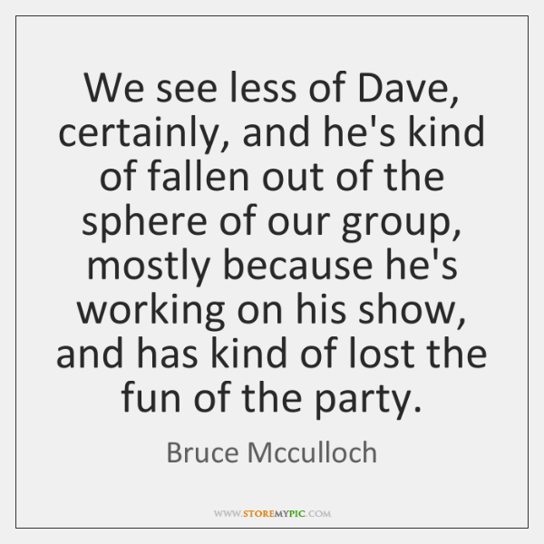 We see less of Dave, certainly, and he's kind of fallen out ...