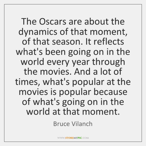 The Oscars are about the dynamics of that moment, of that season. ...