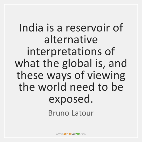India is a reservoir of alternative interpretations of what the global is, ...