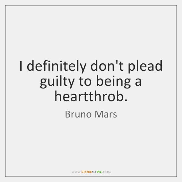 I definitely don't plead guilty to being a heartthrob.