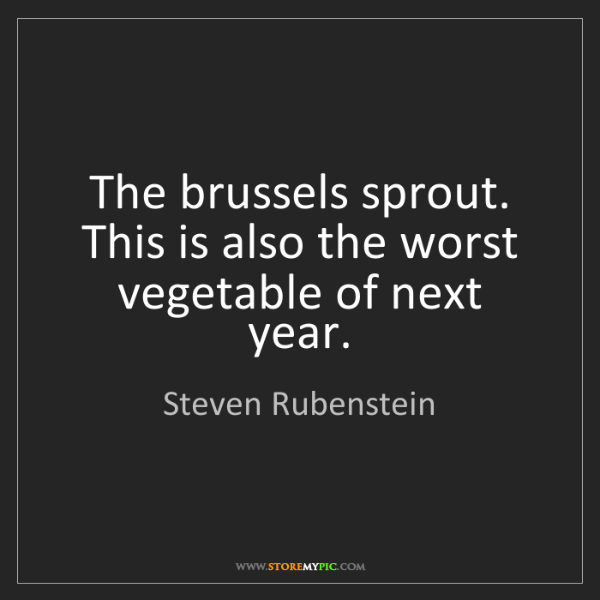 Steven Rubenstein: The brussels sprout. This is also the worst vegetable...