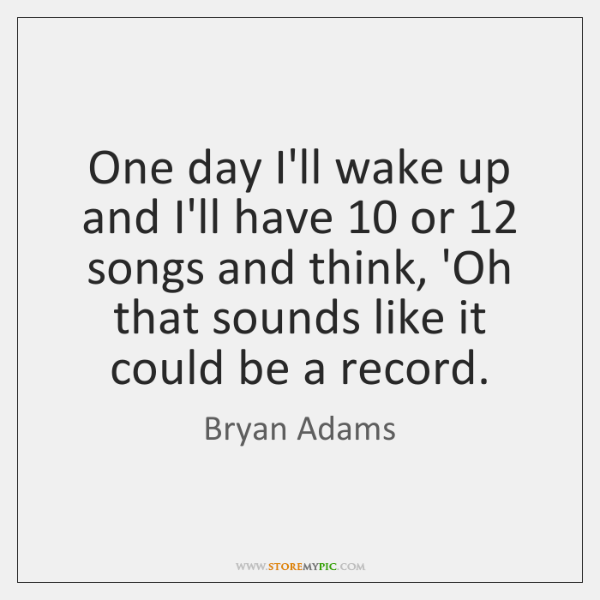 One day I'll wake up and I'll have 10 or 12 songs and think, ...