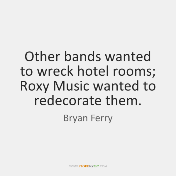 Other bands wanted to wreck hotel rooms; Roxy Music wanted to redecorate ...