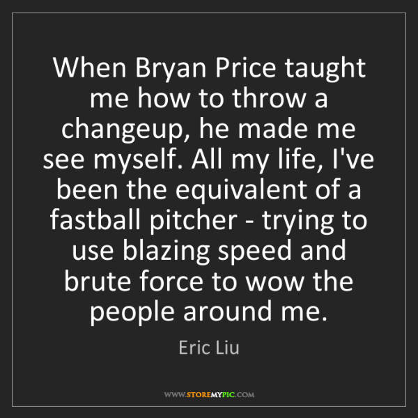 Eric Liu: When Bryan Price taught me how to throw a changeup, he...