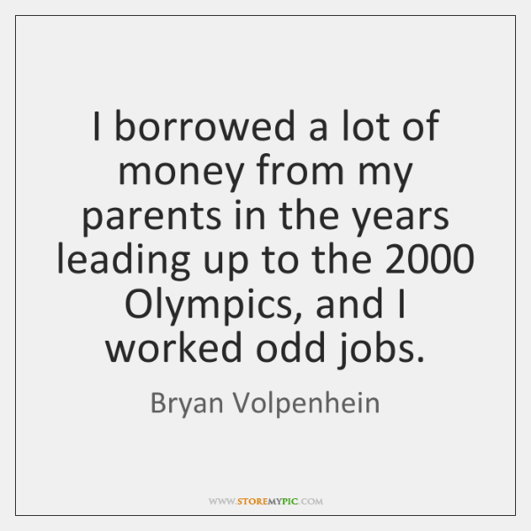 I borrowed a lot of money from my parents in the years ...
