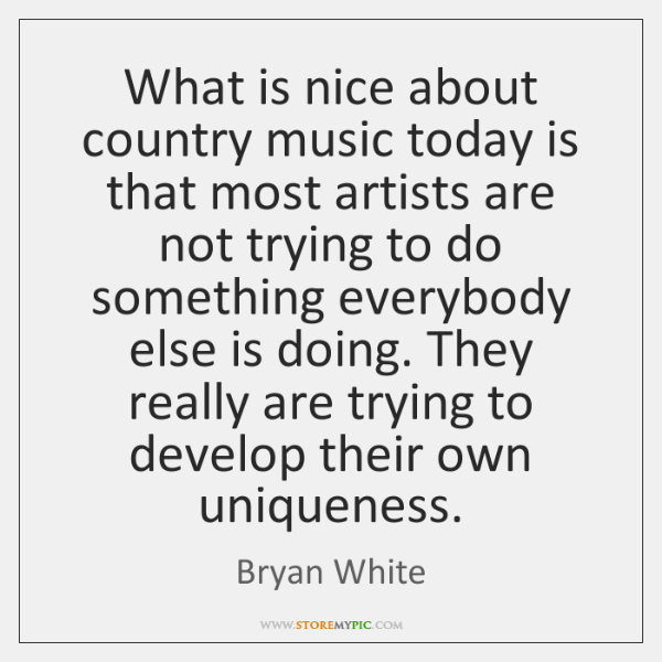 What is nice about country music today is that most artists are ...