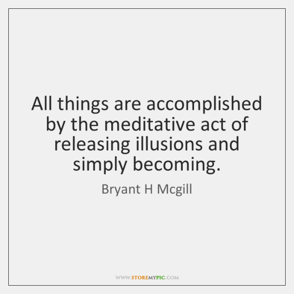All things are accomplished by the meditative act of releasing illusions and ...