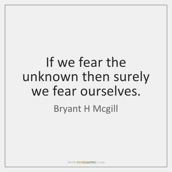 If we fear the unknown then surely we fear ourselves.