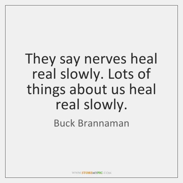 They say nerves heal real slowly. Lots of things about us heal ...
