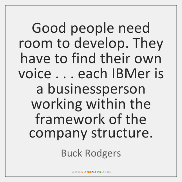 Good people need room to develop. They have to find their own ...