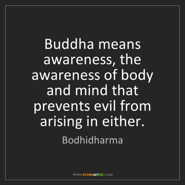 Bodhidharma: Buddha means awareness, the awareness of body and mind...
