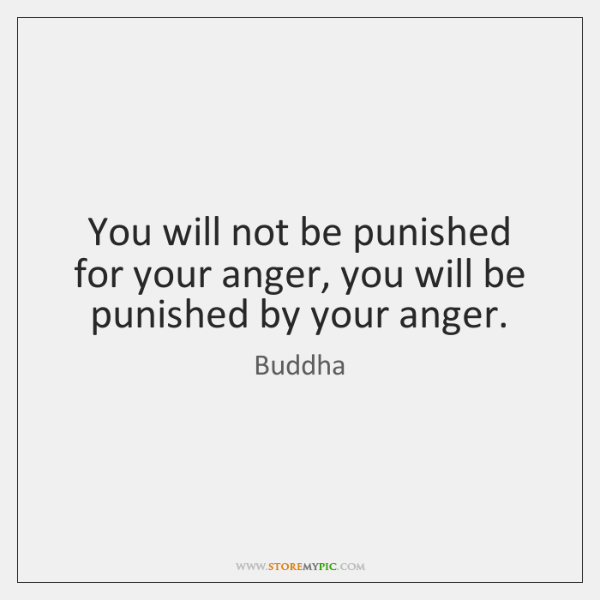 You will not be punished for your anger, you will be punished ...