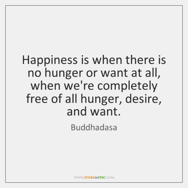 Happiness is when there is no hunger or want at all, when ...