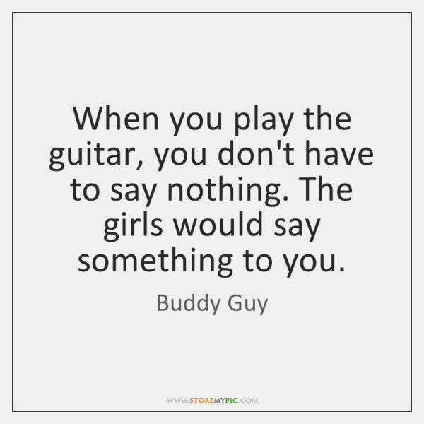 When you play the guitar, you don't have to say nothing. The ...