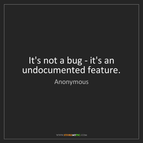 Anonymous: It's not a bug - it's an undocumented feature.
