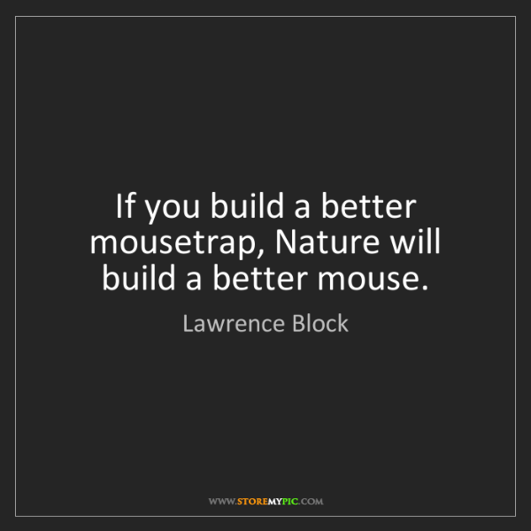 Lawrence Block: If you build a better mousetrap, Nature will build a...