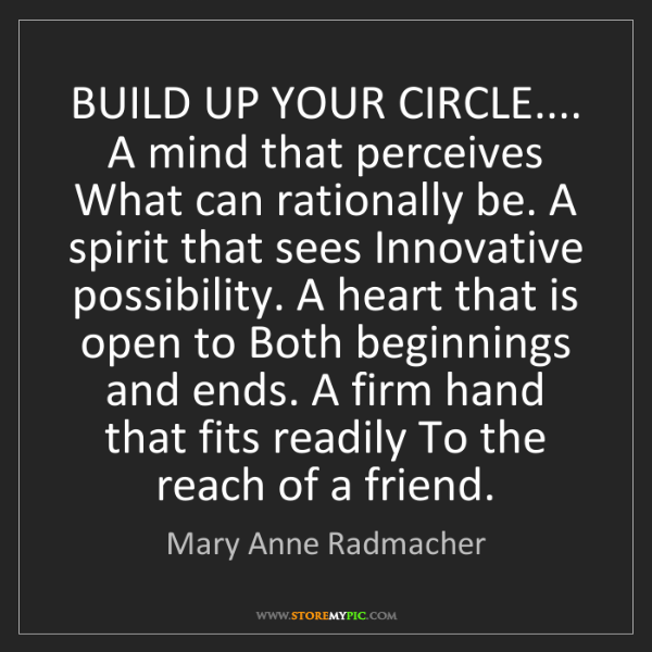 Mary Anne Radmacher: BUILD UP YOUR CIRCLE.... A mind that perceives What can...