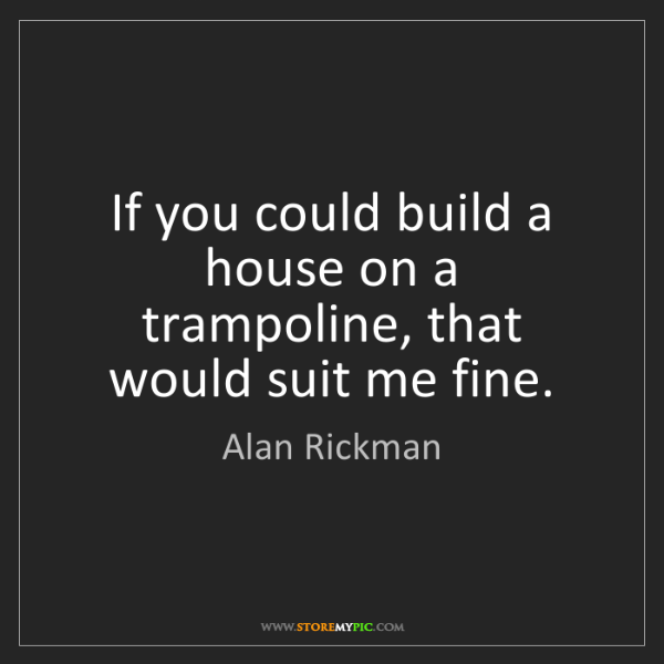 Alan Rickman: If you could build a house on a trampoline, that would...