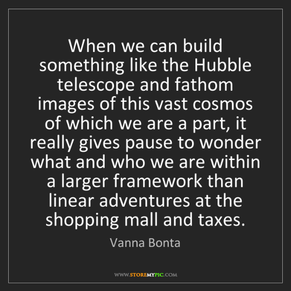 Vanna Bonta: When we can build something like the Hubble telescope...