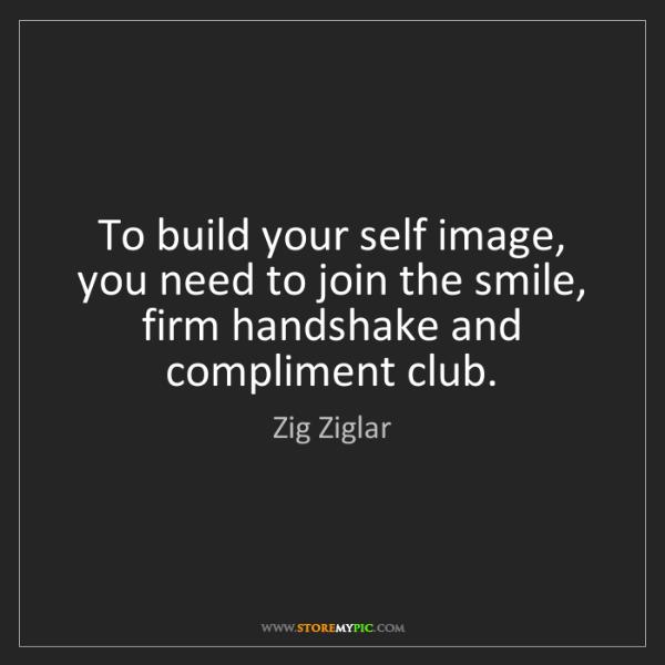 Zig Ziglar: To build your self image, you need to join the smile,...