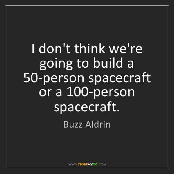 Buzz Aldrin: I don't think we're going to build a 50-person spacecraft...