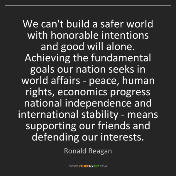 Ronald Reagan: We can't build a safer world with honorable intentions...