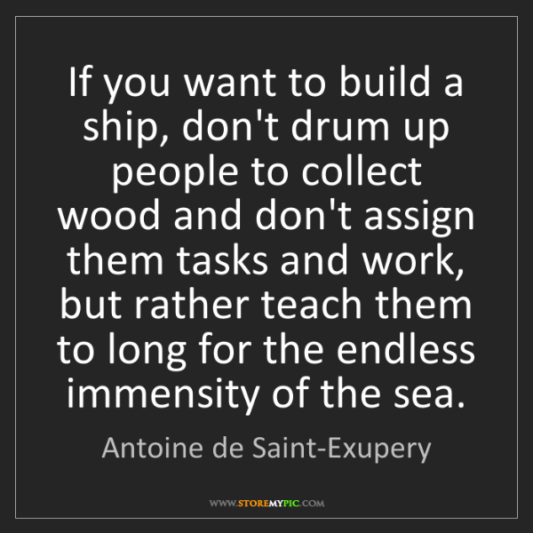 Antoine de Saint-Exupery: If you want to build a ship, don't drum up people to...