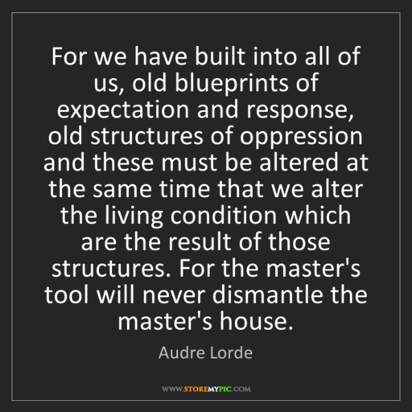 Audre Lorde: For we have built into all of us, old blueprints of expectation...